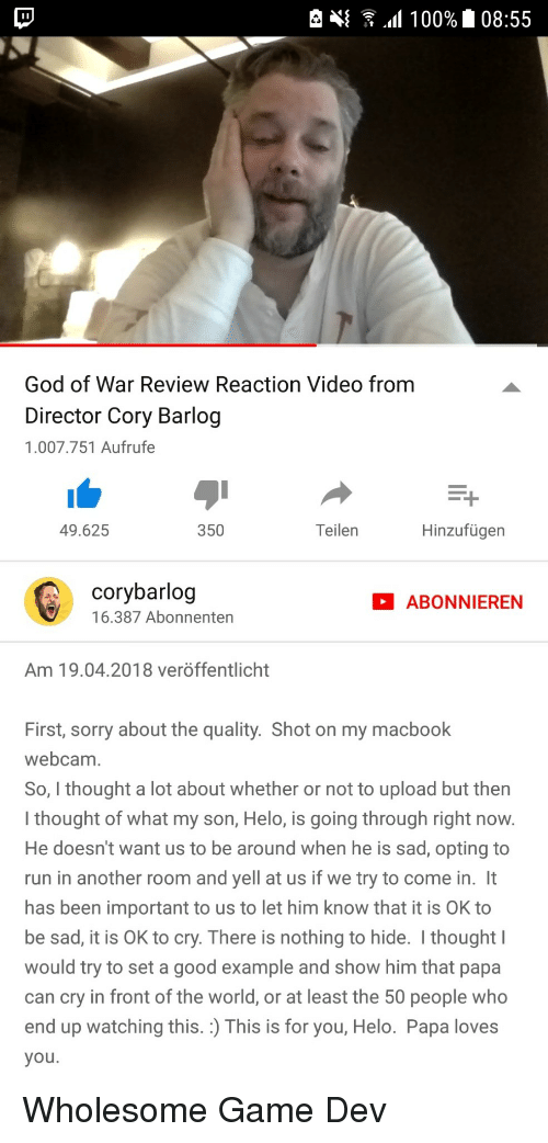 God, Run, and Sorry: God of War Review Reaction Video from  Director Cory Barlog  1.007.751 Aufrufe  49.625  350  Teilen  Hinzufügen  corybarlog  16.387 Abonnenten  ABONNIEREN  Am 19.04.2018 veröffentlicht  First, sorry about the quality. Shot on my macbook  webcam  So, I thought a lot about whether or not to upload but then  I thought of what my son, Helo, is going through right now  He doesn't want us to be around when he is sad, opting to  run in another room and yell at us if we try to come in. It  has been important to us to let him know that it is OK to  be sad, it is OK to cry. There is nothing to hide. I thought  would try to set a good example and show him that papa  can cry in front of the world, or at least the 50 people who  end up watching this. :) This is for you, Helo. Papa loves  you <p>Wholesome Game Dev</p>