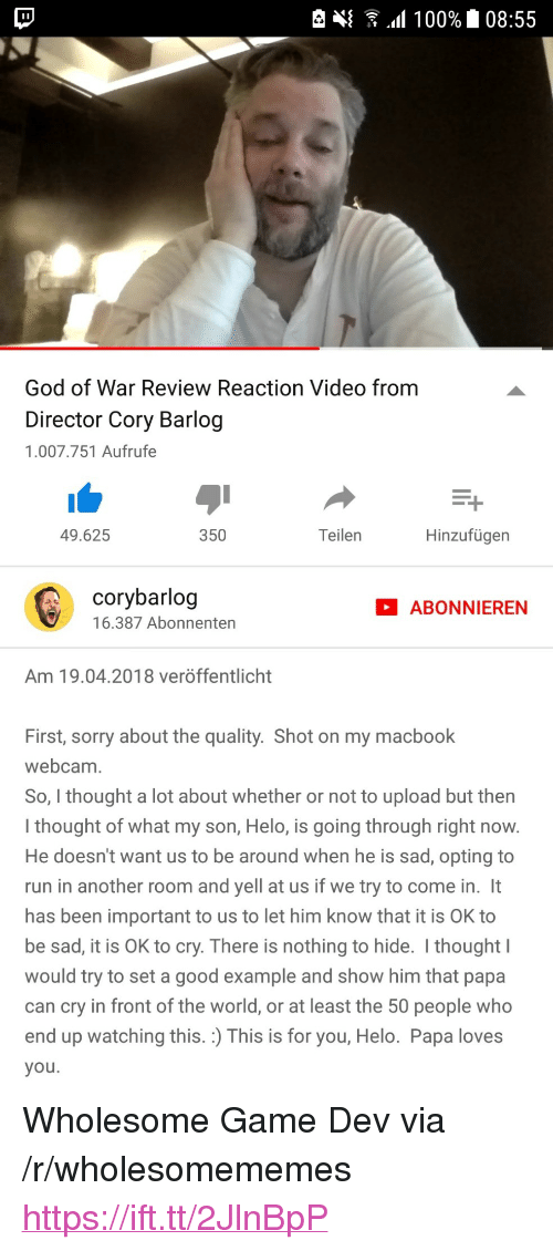 "God, Run, and Sorry: God of War Review Reaction Video from  Director Cory Barlog  1.007.751 Aufrufe  49.625  350  Teilen  Hinzufügen  corybarlog  16.387 Abonnenten  ABONNIEREN  Am 19.04.2018 veröffentlicht  First, sorry about the quality. Shot on my macbook  webcam  So, I thought a lot about whether or not to upload but then  I thought of what my son, Helo, is going through right now  He doesn't want us to be around when he is sad, opting to  run in another room and yell at us if we try to come in. It  has been important to us to let him know that it is OK to  be sad, it is OK to cry. There is nothing to hide. I thought  would try to set a good example and show him that papa  can cry in front of the world, or at least the 50 people who  end up watching this. :) This is for you, Helo. Papa loves  you <p>Wholesome Game Dev via /r/wholesomememes <a href=""https://ift.tt/2JlnBpP"">https://ift.tt/2JlnBpP</a></p>"