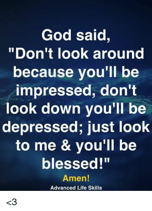"Look Around: God said,  ""Don't look around  because you'll be  impressed, don't  look down you'll be  depressed; just look  to me & vou'll be  blessed!""  Amen!  Advanced Life Skills <3"