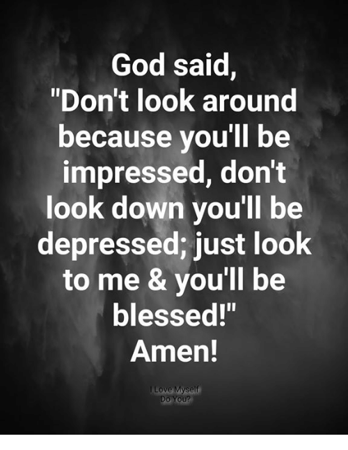 "Look Around: God said,  ""Don't look around  because you'll be  impressed, don't  look down you'll be  depressed; just look  to me & you'll be  blessed!""  Amen!  Do You?"