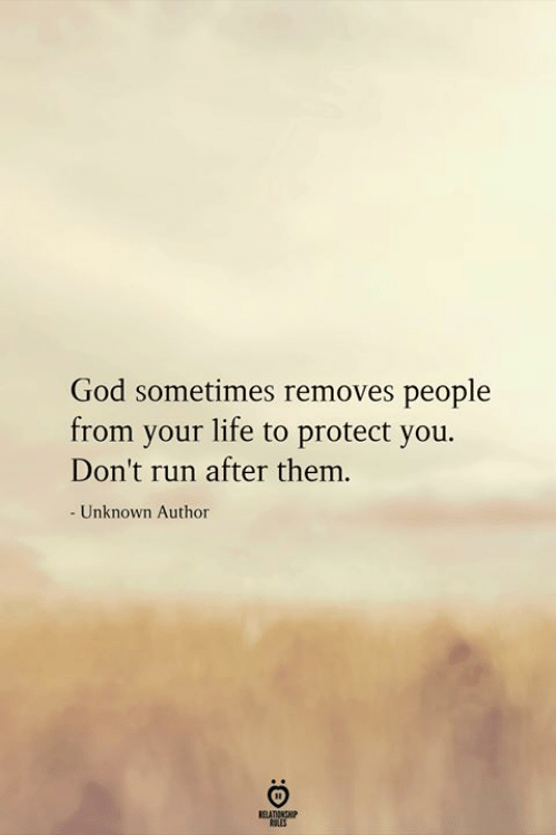 Protect You: God sometimes removes people  from your life to protect you.  Don't run after them.  - Unknown Author  RELATIONSHIP  ES
