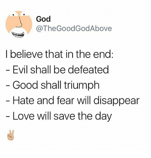 Thegoodgodabove: God  @TheGoodGodAbove  I believe that in the end:  Evil shall be defeated  Good shall triumph  Hate and fear will disappear  Love will save the day