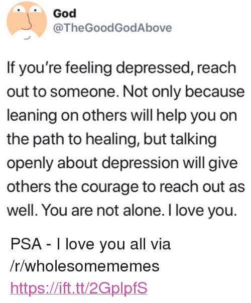 "Being Alone, God, and Love: God  @TheGoodGodAbove  If you're feeling depressed, reach  out to someone. Not only because  leaning on others will help you on  the path to healing, but talking  openly about depression will give  others the courage to reach out as  well. You are not alone. I love you. <p>PSA - I love you all via /r/wholesomememes <a href=""https://ift.tt/2GplpfS"">https://ift.tt/2GplpfS</a></p>"