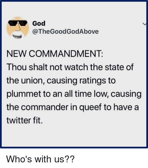 all time low: God  @TheGoodGodAbove  NEW COMMANDMENT:  Thou shalt not watch the state of  the union, causing ratings to  plummet to an all time low, causing  the commander in queef to have a  twitter fit. Who's with us??