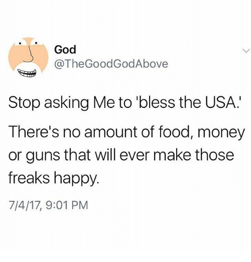 Thegoodgodabove: God  @TheGoodGodAbove  Stop asking Me to 'bless the USA.  There's no amount of food, money  or guns that will ever make those  freaks happy.  7/4/17, 9:01 PM
