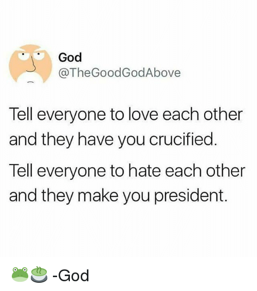 Thegoodgodabove: God  @TheGoodGodAbove  Tell everyone to love each other  and they have you crucified.  Tell everyone to hate each other  and they make you president. 🐸🍵 -God