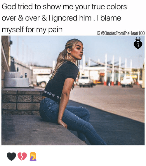 Pained: God tried to show me your true colors  over & over & I ignored him. I blame  myself for my pain  IG @QuotesFromTheHeart100 🖤💔🤦‍♀️