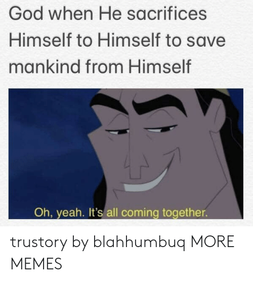mankind: God when He sacrifices  Himself to Himself to save  mankind from Himself  Oh, yeah. It's all coming together trustory by blahhumbuq MORE MEMES