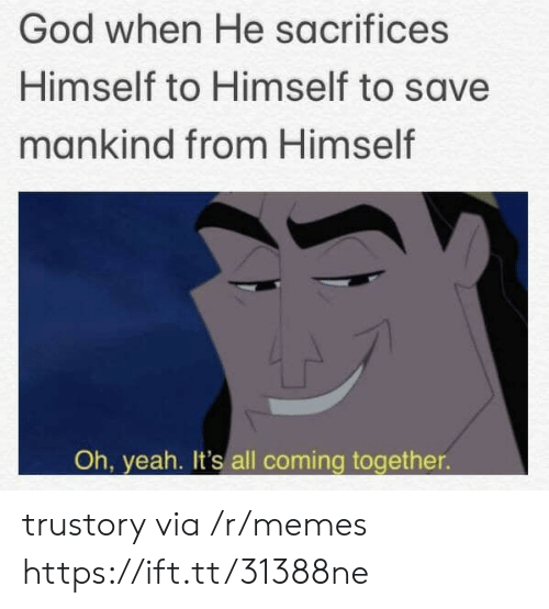 mankind: God when He sacrifices  Himself to Himself to save  mankind from Himself  Oh, yeah. It's all coming together trustory via /r/memes https://ift.tt/31388ne