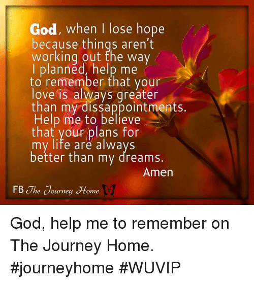 God Help Me: God, when I lose hope  because things aren't  working out the way  I planned, help me  to remember that your  love is always qreater  than my dissappointments.  Help me to believe  that your plans for  my life are alwavs  better than my dreams.  Amen  FB The ouwney Home God, help me to remember on The Journey Home. #journeyhome #WUVIP
