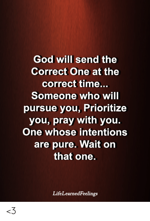 God, Memes, and Time: God will send the  Correct One at the  correct time...  Someone who will  pursue you, Prioritize  you, pray with you.  One whose intentions  are pure. Wait on  that one.  LifeLearnedFeelings <3