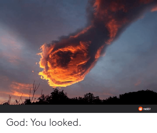 You Looked: God: You looked.