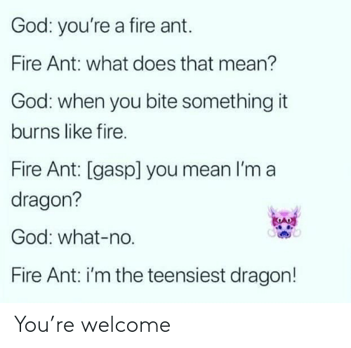 Burns: God: you're a fire ant.  Fire Ant: what does that mean?  God: when you bite something it  burns like fire.  Fire Ant: [gasp] you mean I'm a  dragon?  God: what-no.  Fire Ant: i'm the teensiest dragon! You're welcome