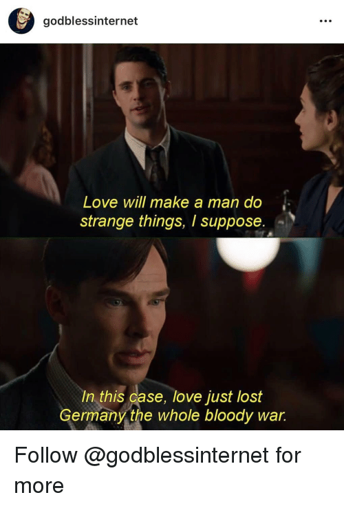 Love, Memes, and Lost: godblessinternet  O.  Love will make a man do  strange things, I suppose  In this case, love just lost  Germany the whole bloody war Follow @godblessinternet for more