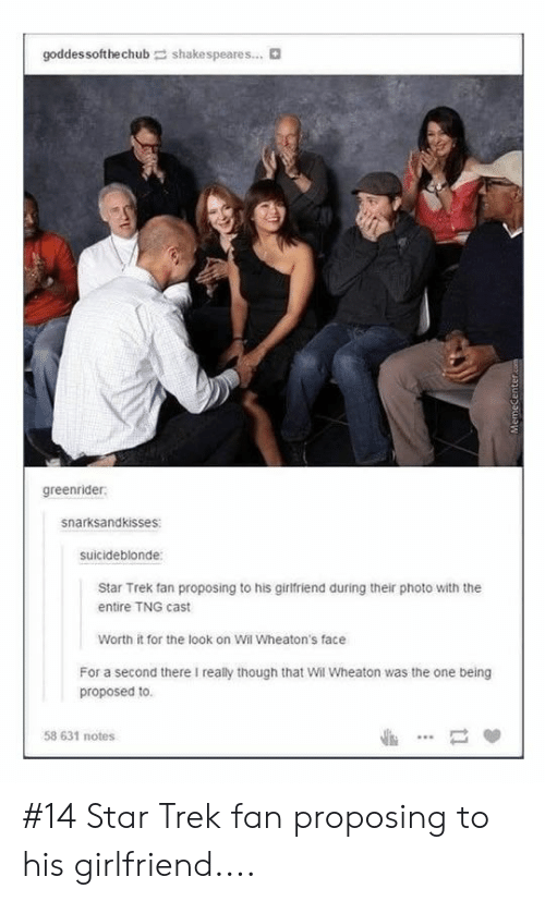 proposing: goddes softhechub  shakespeares... t  greenrider  snarksandkisses  suicideblonde  Star Trek fan proposing to his girlfriend during their photo with the  entire TNG cast  Worth it for the look on Wil Wheaton's face  For a second there I really though that Wil Wheaton was the one being  proposed to  58 631 notes #14 Star Trek fan proposing to his girlfriend....