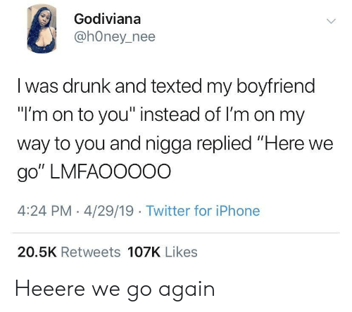 """Drunk, Iphone, and Twitter: Godiviana  @hOney_nee  I was drunk and texted my boyfriend  """"I'm on to you"""" instead of I'm on my  way to you and nigga replied """"Here we  go"""" LMFAOOOOO  4:24 PM -4/29/19 Twitter for iPhone  20.5K Retweets 107K Likes Heeere we go again"""