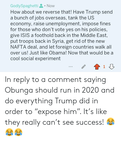 "Isis, Obama, and Run: GodlySpaghetti. Now  How about we reverse that! Have Trump send  a bunch of jobs overseas, tank the US  economy, raise unemployment, impose fines  for those who don't vote yes on his policies,  give ISIS a foothold back in the Middle East,  put troops back in Syria, get rid of the new  NAFTA deal, and let foreign countries walk all  over us! Just like Obama! Now that would be a  cool social experiment  1 In reply to a comment saying Obunga should run in 2020 and do everything Trump did in order to ""expose him"". It's like they really can't see success! 😂😂😂"