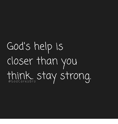 staying strong: God's help is  closer than you  think. stay strong  @GodCares Bro