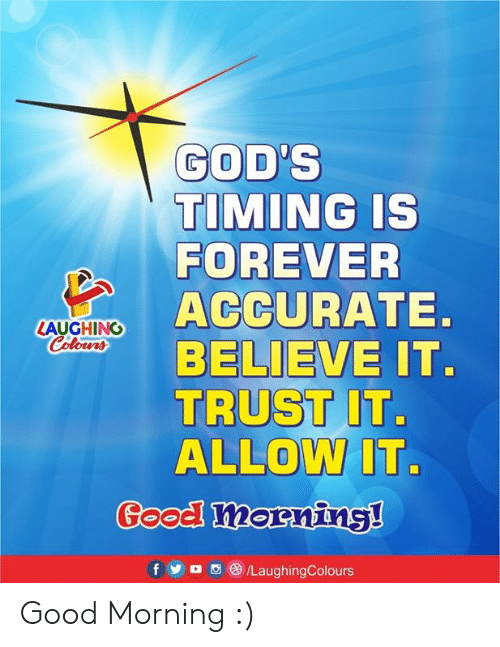 Good Morning, Forever, and Good: GOD'S  TIMING IS  FOREVER  ACCURATE.  BELIEVE IT.  TRUST IT.  ALLOW IT.  LAUGHING  Colowrs  Good! morning!  /LaughingColours  f  M Good Morning :)
