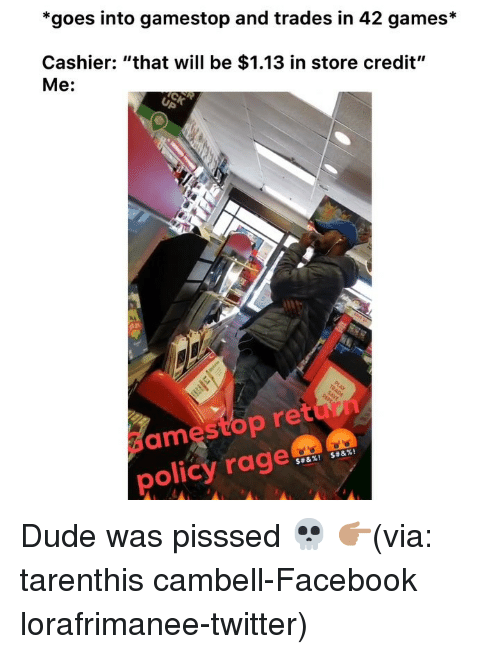 "Dude, Facebook, and Funny: *goes into gamestop and trades in 42 games*  Cashier: ""that will be $1.13 in store credit""  Me:  ame  stop retun  policy rage Dude was pisssed 💀 👉🏽(via: tarenthis cambell-Facebook lorafrimanee-twitter)"