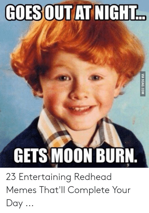 Red Hair Meme: GOES OUT AT NIGHT  GETS MOON BURN. 23 Entertaining Redhead Memes That'll Complete Your Day ...