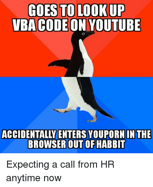 vba: GOES TO LOOKUP  VBA CODEON YOUTUBE  ACCIDENTALLY ENTERS YOUPORN IN THE  BROWSER OUT OF HABBIT Expecting a call from HR anytime now