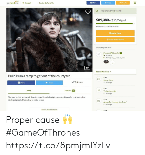 7 days: gofundme  a Search  Start a GoFundMe  f Share  Tweet  Donate  This campaign is trending!  1.5k  $89,380 of $95,000 goal  Raised by 1,520 peopie in 7 days  Donate Now  Share on Facebook  Created April 7, 2019  People of Winterfell  Charity  WINTERFELL, THE NORTH  9  07  Recent Donations  Build Bran a ramp to get out of the courtyard  $25  Sansa Stark  36 mins ago  DM  Tweet  5.1k shares  Share  $21  Tyrion Lannister  41 mins ago  LH  Updates  Story  2  The poor kid has been stuck there for days. He's obviously too awkward to ask for help so he's just  staring at people. It's starting to weird us out  $15  M  Aegon Tar-I mean, Jon Snow  42 mins ago  Read Latest Update  $10 Proper cause 🙌 #GameOfThrones https://t.co/8pmjmIYzLv