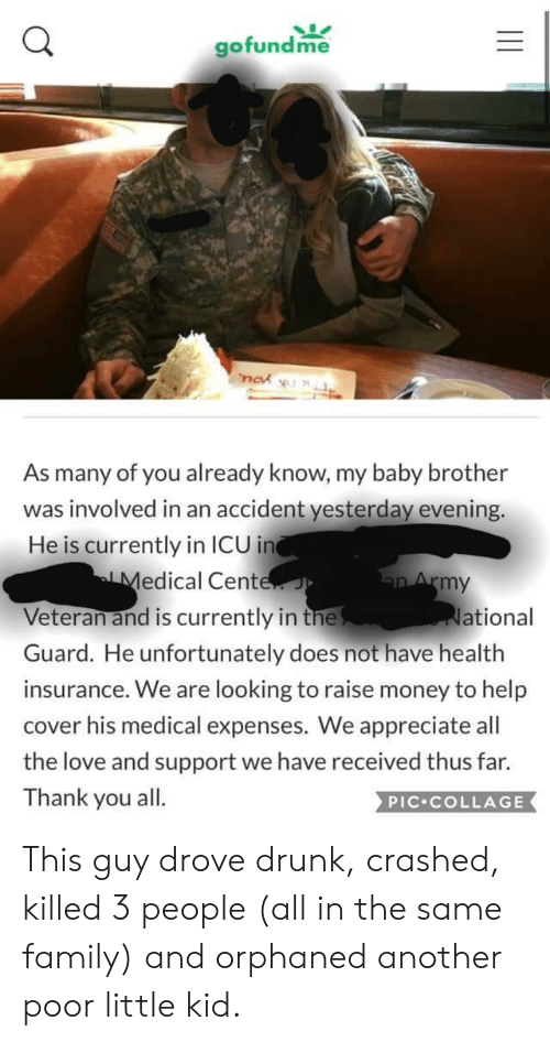 Drunk, Family, and Love: gofundme  nok  U  As many of you already know, my baby brother  was involved in an accident yesterday evening.  He is currently in ICU in  Medical Cente  Veteran and is currently in the  Guard. He unfortunately does not have health  an Army  ational  insurance. We are looking to raise money to help  cover his medical expenses. We appreciate all  the love and support we have received thus far.  Thank you all.  PIC COLLAGE This guy drove drunk, crashed, killed 3 people (all in the same family) and orphaned another poor little kid.