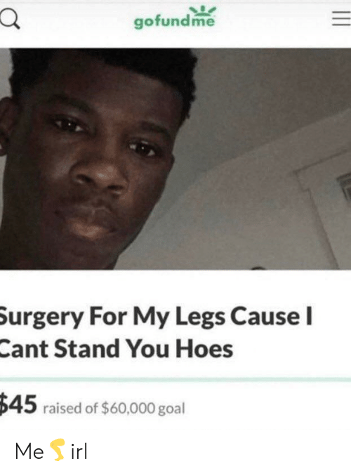 Hoes: gofundme  Surgery For My Legs Cause I  Cant Stand You Hoes  $45 raised of $60,000 goal Me🦵irl