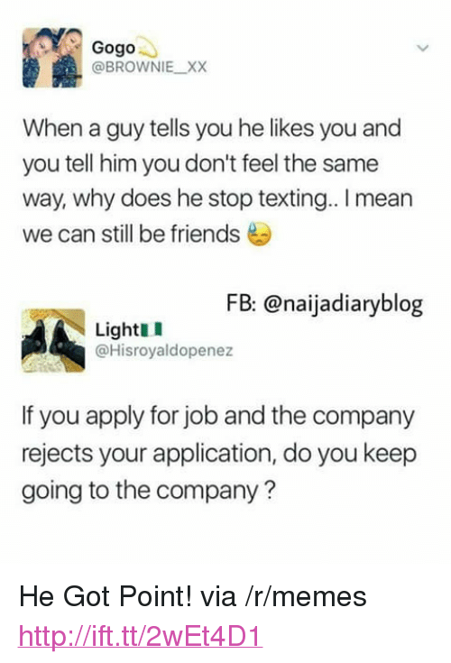 """we can still be friends: Gogo  @BROWNIE XX  When a guy tells you he likes you and  you tell him you don't feel the same  way, why does he stop texting.. I mean  we can still be friends  FB: @naijadiaryblog  LightI  @Hisroyaldopenez  If you apply for job and the company  rejects your application, do you keep  going to the company? <p>He Got Point! via /r/memes <a href=""""http://ift.tt/2wEt4D1"""">http://ift.tt/2wEt4D1</a></p>"""