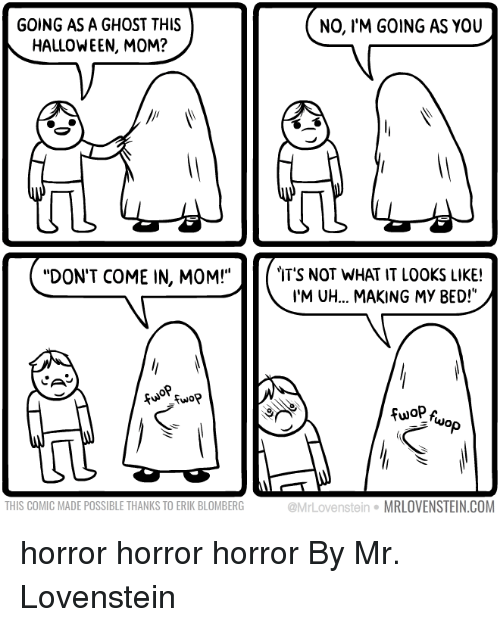 "Dank, Halloween, and Ghost: GOING AS A GHOST THIS  HALLOWEEN, MOM?  NO, l'M GOING AS YOU  ql  T'S NOT WHAT IT LOOKS LIKE!  'M UH... MAKING MY BED!""  ""DON'T COME IN, MOM!""  NO  op  THIS COMIC MADE POSSIBLE THANKS TO ERIK BLOMBERG  @MrLovenstein MRLOVENSTEIN.COM horror horror horror  By Mr. Lovenstein"