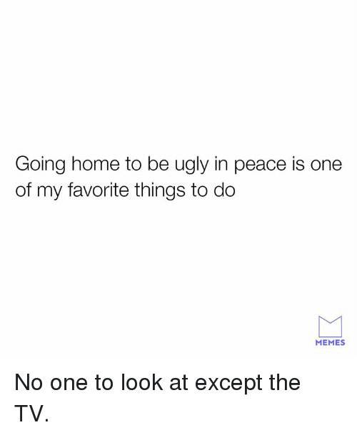Favorite Things: Going home to be ugly in peace is one  of my favorite things to do  MEMES No one to look at except the TV.
