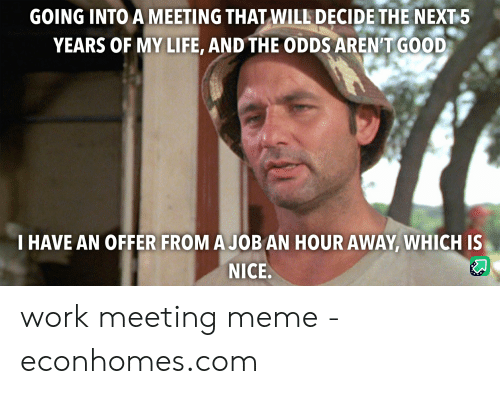 Meeting Meme: GOING INTO A MEETING THAT WILL DECIDE THE NEXT 5  YEARS OF MY LIFE, AND THE ODDS AREN'T GOOD  THAVE AN OFFER FROM A JOB AN HOUR AWAY, WHICH IS  NICE.