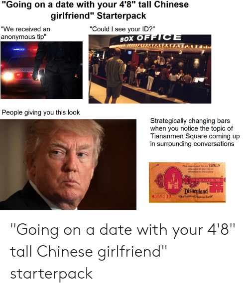 "Disneyland, Starter Packs, and Anonymous: ""Going on a date with your 4'8"" tall Chinese  girlfriend"" Starterpack  ""Could I see your ID?""  ""We received an  anonymous tip""  BOX OFFICE  People giving you this look  Strategically changing bars  when you notice the topic of  Tiananmen Square coming up  in surrounding conversations  This coupon good for one CHILD  admission to any ride or  attraction in Disneyland  MAGIC KEY COUPON  Disneyland  MO55139  The Happiest Place on Earth ""Going on a date with your 4'8"" tall Chinese girlfriend"" starterpack"