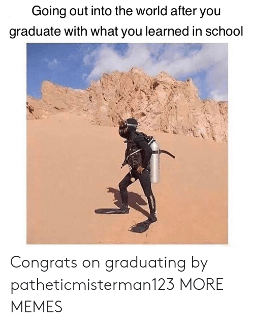 Graduating: Going out into the world after you  graduate with what you learned in school Congrats on graduating by patheticmisterman123 MORE MEMES