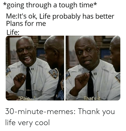 "very cool: *going through a tough time*  Me:It's ok, Life probably has better  Plans for me  Life:  11  That's it  ""Pain 30-minute-memes:  Thank you life very cool"
