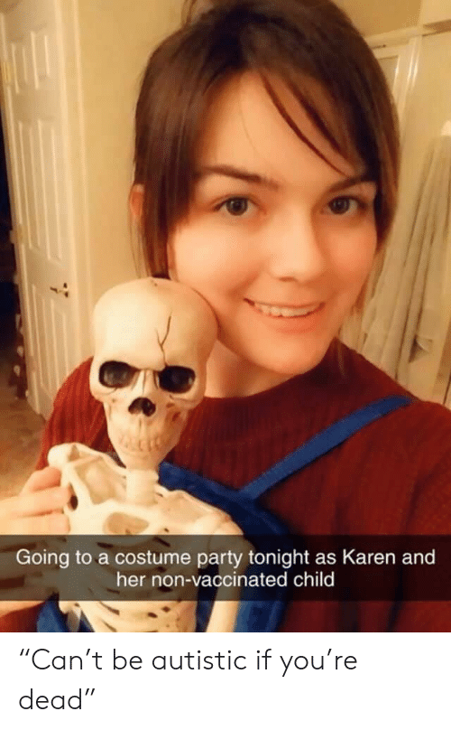 "autistic: Going to a costume party tonight as Karen and  her non-vaccinated child ""Can't be autistic if you're dead"""