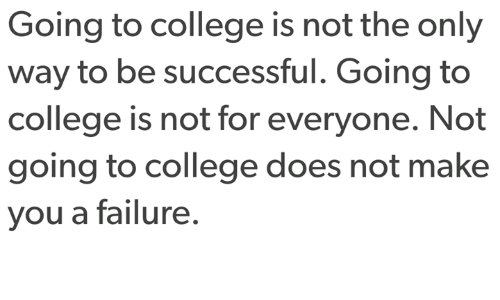 Going To College: Going to college is not the only  way to be successful. Going to  college is not for everyone. Not  going to college does not make  you a failure.