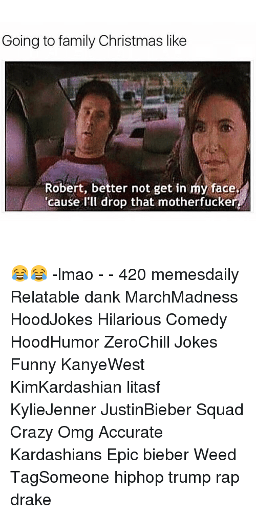 Relaters: Going to family Christmas like  Robert, better not get in my face  'cause I  drop that motherfuckert 😂😂 -lmao - - 420 memesdaily Relatable dank MarchMadness HoodJokes Hilarious Comedy HoodHumor ZeroChill Jokes Funny KanyeWest KimKardashian litasf KylieJenner JustinBieber Squad Crazy Omg Accurate Kardashians Epic bieber Weed TagSomeone hiphop trump rap drake