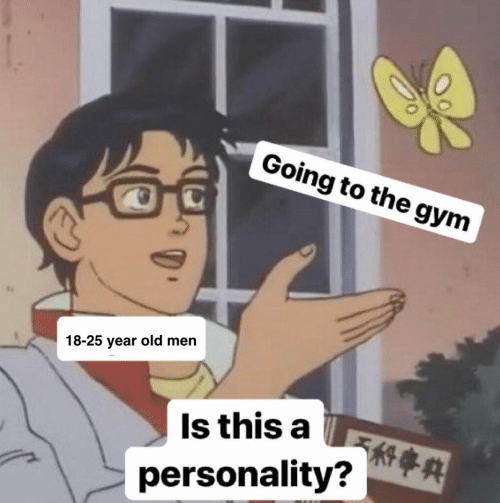 Gym, Old, and 25 Year Old: Going to the gym  18-25 year old men  Is this a  personality? A