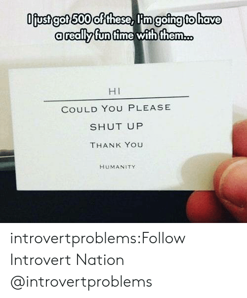 Please Shut Up: going tohave  than  a really fun time wihfhem  HI  COULD YOU PLEASE  SHUT UP  THANK YOU  HUMANITY introvertproblems:Follow Introvert Nation @introvertproblems