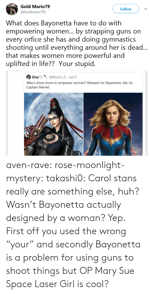 """Moonlight: Gold Mario79  Follow  @Goldmario791  What does Bayonetta have to do with  empowering women... by strapping guns on  every orfice she has and doing gymnastics  shooting until everything around her is dead...  that makes women more powerful and  uplifted in life?? Your stupid.  Zina  @MissZi_Zi Jun 6  Who's done more to empower women? Retweet for Bayonetta, like for  Captain Marvel. aven-rave:  rose-moonlight-mystery:  takashi0:  Carol stans really are something else, huh?  Wasn't Bayonetta actually designed by a woman?  Yep.  First off you used the wrong """"your"""" and secondly Bayonetta is a problem for using guns to shoot things but OP Mary Sue Space Laser Girl is cool?"""