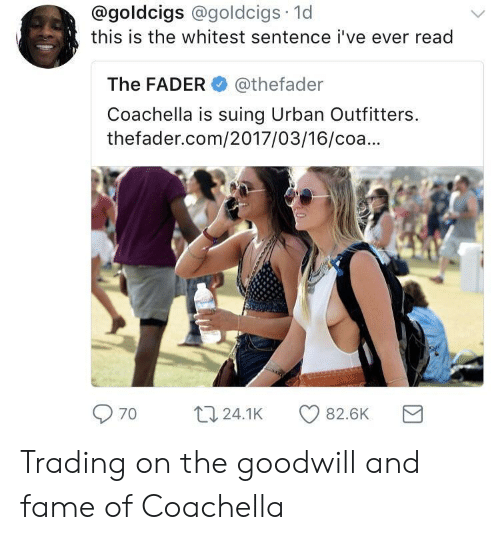 Coa: @goldcigs @goldcigs 1d  this is the whitest sentence i've ever read  The FADER@thefader  Coachella is suing Urban Outfitters  thefader.com/2017/03/16/coa...  70 t24.1K 82.6K Trading on the goodwill and fame of Coachella