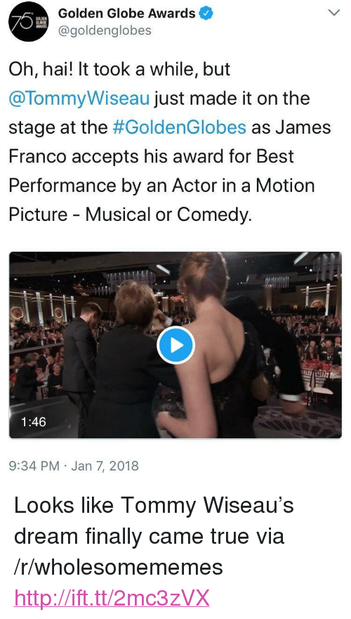 "James Franco, True, and Best: Golden Globe Awards  @goldenglobes  Oh, hai! It took a while, but  @TommyWiseau just made it on the  stage at the #GoldenGlobes as James  Franco accepts his award for Best  Performance by an Actor in a Motion  Picture - Musical or Comedy.  1:46  9:34 PM Jan 7, 2018 <p>Looks like Tommy Wiseau's dream finally came true via /r/wholesomememes <a href=""http://ift.tt/2mc3zVX"">http://ift.tt/2mc3zVX</a></p>"