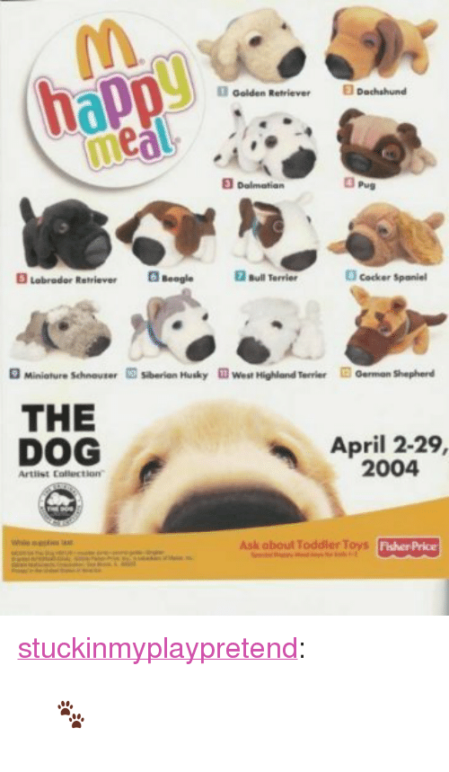 "Target, Tumblr, and Blog: Golden Reiever Dachshund  meal  Dalmatian  3 Pug  Lebrador Reriver  BeogleBulTervier  cocker Spaniel  O Miniature Schneuter  sberion Husky  ฟี West Highland Terrier  oerman Shepherd  THE  DOG  April 2-29,  2004  Artlist Colection""  Ask about Toddler Toys  FisherPrice <p><a href=""https://stuckinmyplaypretend.tumblr.com/post/173075759084"" class=""tumblr_blog"" target=""_blank"">stuckinmyplaypretend</a>:</p> <blockquote><p>🐾</p></blockquote>"