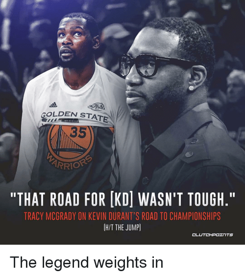 """Nba, Golden State, and Tough: GOLDEN STATE  35  ARRIO  """"THAT ROAD FOR IKDİ WASN'T TOUGH.""""  TRACY MCGRADY ON KEVIN DURANT'S ROAD TO CHAMPIONSHIPS  H/T THE JUMP) The legend weights in"""