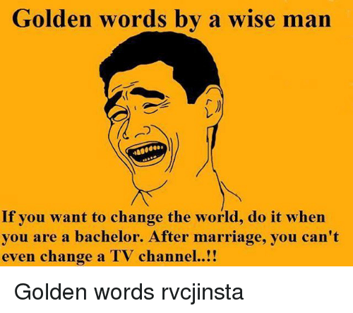 tv channel: Golden words by a wise man  If you want to change the world, do it when  you are a bachelor. After marriage, you can't  even change a TV channel Golden words rvcjinsta