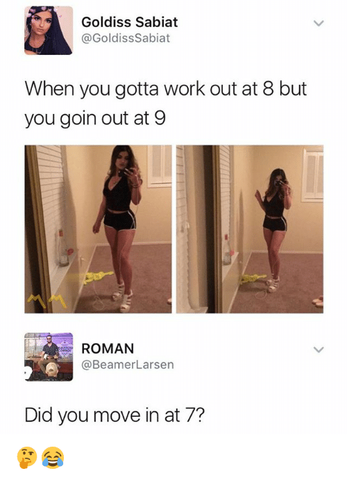 Romanized: Goldiss Sabiat  @GoldissSabiat  When you gotta work out at 8 but  you goin out at 9  ROMAN  @BeamerLarsen  Did you move in at 7? 🤔😂