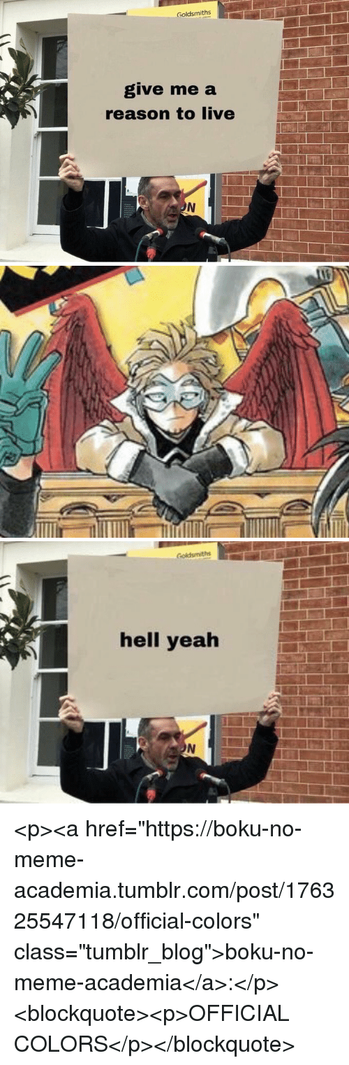 "Meme, Tumblr, and Blog: Goldsmiths  give me a  reason to live   Golduiths  hell yealh <p><a href=""https://boku-no-meme-academia.tumblr.com/post/176325547118/official-colors"" class=""tumblr_blog"">boku-no-meme-academia</a>:</p>  <blockquote><p>OFFICIAL COLORS</p></blockquote>"