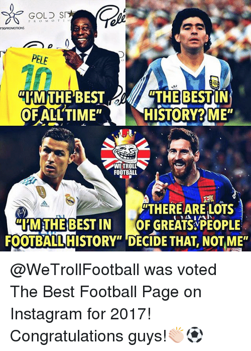 """Football, Instagram, and Memes: GOLS S  FSGPROMOTIONS  """"HMTHE BESTTHE BESTIN  HISTORY ME  FLLTIME""""H  WETROLL  FOOTBALL  THERE ARE LOTS  MTHEBESTIN GREATSPEOPLE  FOOTBALL HISTORY"""" DECIDE THAT, NOT ME"""" @WeTrollFootball was voted The Best Football Page on Instagram for 2017! Congratulations guys!👏🏻⚽️"""